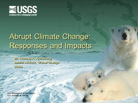 U.S. Department of the Interior U.S. Geological Survey Abrupt Climate Change: Responses and Impacts Dr. Thomas R. Armstrong Senior Advisor, Global Change.