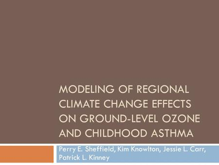MODELING OF REGIONAL CLIMATE CHANGE EFFECTS ON GROUND-LEVEL OZONE AND CHILDHOOD ASTHMA Perry E. Sheffield, Kim Knowlton, Jessie L. Carr, Patrick L. Kinney.