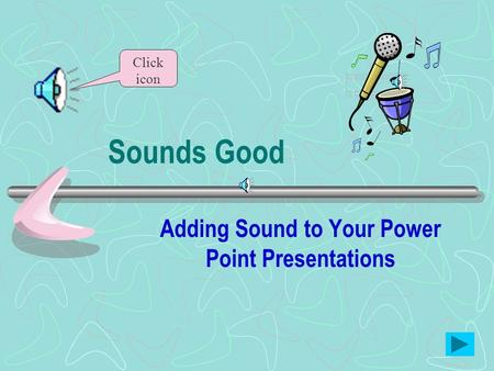 Sounds Good Adding Sound to Your Power Point Presentations Click icon.