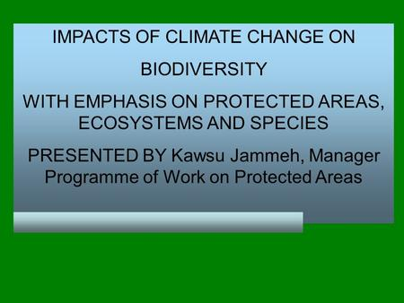 IMPACTS OF CLIMATE CHANGE ON BIODIVERSITY WITH EMPHASIS ON PROTECTED AREAS, ECOSYSTEMS AND SPECIES PRESENTED BY Kawsu Jammeh, Manager Programme of Work.