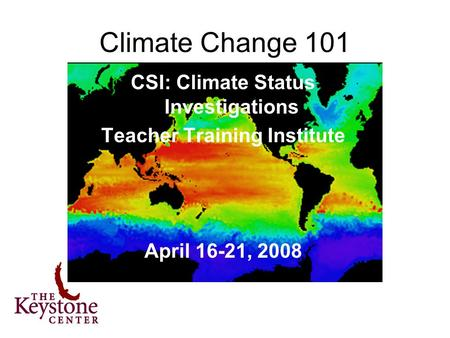 CSI: Climate Status Investigations Teacher Training Institute April 16-21, 2008 Climate Change 101.