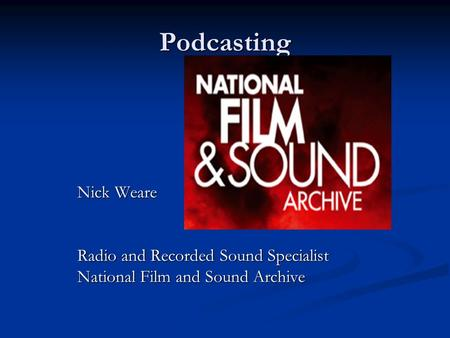 Podcasting Nick Weare Radio and Recorded Sound Specialist National Film and Sound Archive.