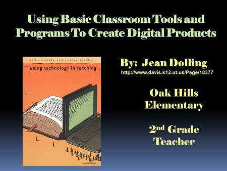Using Basic Classroom Tools and Programs To Create Digital Products By: Jean Dolling  Oak Hills Elementary 2 nd Grade.