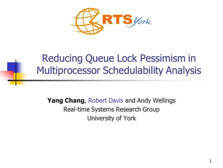 1 Reducing Queue Lock Pessimism in Multiprocessor Schedulability Analysis Yang Chang, Robert Davis and Andy Wellings Real-time Systems Research Group University.