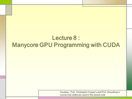 Lecture 8 : Manycore GPU Programming with CUDA Courtesy : Prof. Christopher Cooper's and Prof. Chowdhury's course note slides are used in this lecture.