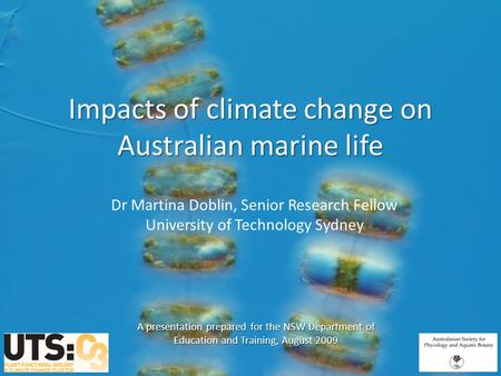Impacts of climate change on Australian marine life Dr Martina Doblin, Senior Research Fellow University of Technology Sydney A presentation prepared for.