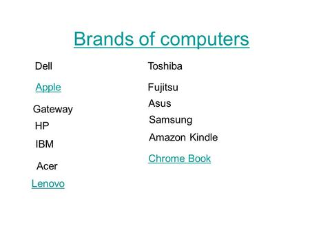 Brands of computers Dell Apple Gateway HP Acer Toshiba IBM Lenovo Fujitsu Asus Samsung Amazon Kindle Chrome Book.