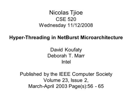 Nicolas Tjioe CSE 520 Wednesday 11/12/2008 Hyper-Threading in NetBurst Microarchitecture David Koufaty Deborah T. Marr Intel Published by the IEEE Computer.