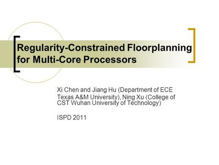 Regularity-Constrained Floorplanning for Multi-Core Processors Xi Chen and Jiang Hu (Department of ECE Texas A&M University), Ning Xu (College of CST Wuhan.