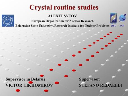 Crystal routine studies BSU INP ALEXEI SYTOV European Organization for Nuclear Research Belarusian State University, Research Institute for Nuclear Problems.