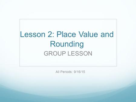 Lesson 2: Place Value and Rounding GROUP LESSON All Periods: 9/16/15.