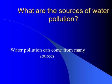 What are the sources of water pollution? Water pollution can come from many sources.