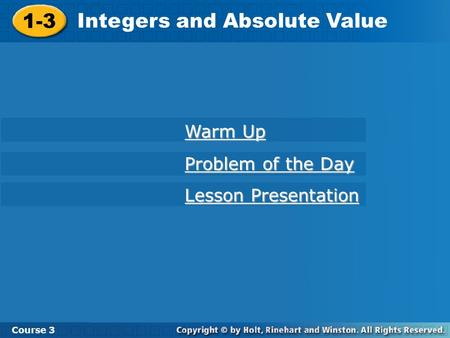 1-3 Integers and Absolute Value Course 3 Warm Up Warm Up Problem of the Day Problem of the Day Lesson Presentation Lesson Presentation.