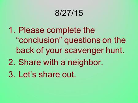 "8/27/15 Please complete the ""conclusion"" questions on the back of your scavenger hunt. Share with a neighbor. Let's share out."