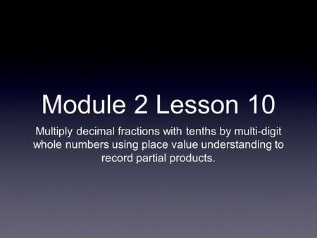 Module 2 Lesson 10 Multiply decimal fractions with tenths by multi-digit whole numbers using place value understanding to record partial products.