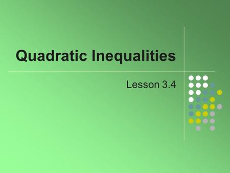 Quadratic Inequalities Lesson 3.4. 2 Definition Recall the quadratic equation ax 2 + bx + c = 0 Replace = sign with, ≤, or ≥ makes it a quadratic inequality.