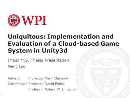 Uniquitous: Implementation and Evaluation of a Cloud-based Game System in Unity3d IMGD M.S. Thesis Presentation Meng Luo Advisor: Professor Mark Claypool.