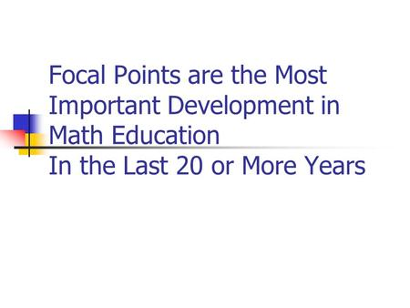 Focal Points are the Most Important Development in Math Education In the Last 20 or More Years.