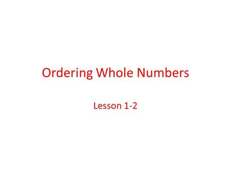 Ordering Whole Numbers Lesson 1-2. Ordering Whole Numbers There are two ways to order whole numbers: 1._______________________________ 2._______________________________.