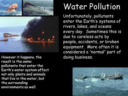Water Pollution Unfortunately, pollutants enter the Earth ' s systems of rivers, lakes, and oceans every day. Sometimes this is due to careless acts by.