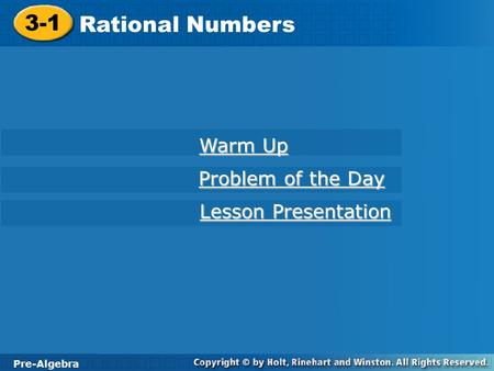 Pre-Algebra 3-1 Rational Numbers 3-1 Rational Numbers Pre-Algebra Warm Up Warm Up Problem of the Day Problem of the Day Lesson Presentation Lesson Presentation.