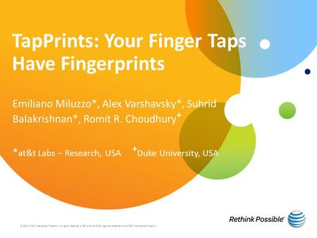 TapPrints: Your Finger Taps Have Fingerprints Emiliano Miluzzo*, Alex Varshavsky*, Suhrid Balakrishnan*, Romit R. Choudhury + * at&t Labs – Research, USA.