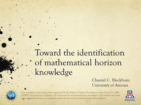 Toward the identification of mathematical horizon knowledge Chantel C. Blackburn University of Arizona This material is based upon work supported by the.