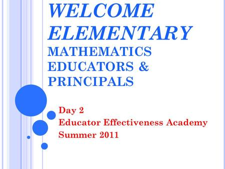 WELCOME ELEMENTARY MATHEMATICS EDUCATORS & PRINCIPALS Day 2 Educator Effectiveness Academy Summer 2011.