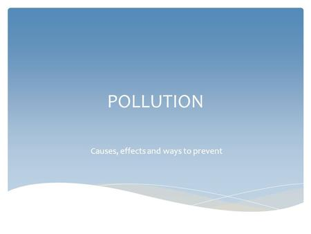 POLLUTION Causes, effects and ways to prevent.  We can say that air is polluted when there are gases, liquids or solids which are not natural ingredients.