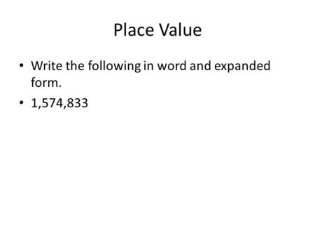 Place Value Write the following in word and expanded form. 1,574,833.