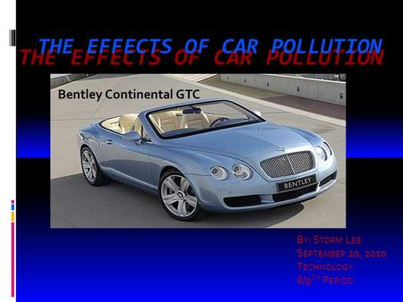 THE EFFECTS OF CAR POLLUTION B Y : S TORM L EE S EPTEMBER 20, 2010 T ECHNOLOGY 8/9 TH P ERIOD Bentley Continental GTC.