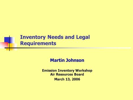 Inventory Needs and Legal Requirements Martin Johnson Emission Inventory Workshop Air Resources Board March 13, 2006.