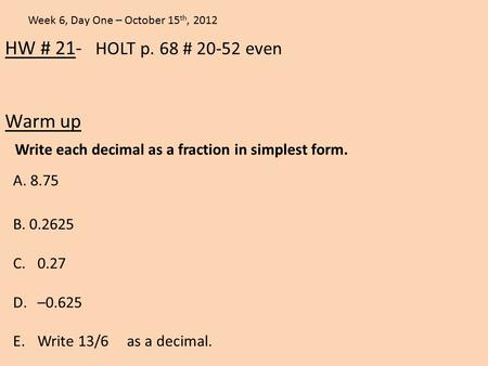 HW # 21- HOLT p. 68 # 20-52 even Warm up Week 6, Day One – October 15 th, 2012 A. 8.75 Write each decimal as a fraction in simplest form. B. 0.2625 C.0.27.