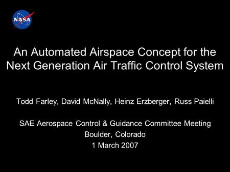 An Automated Airspace Concept for the Next Generation Air Traffic Control System Todd Farley, David McNally, Heinz Erzberger, Russ Paielli SAE Aerospace.