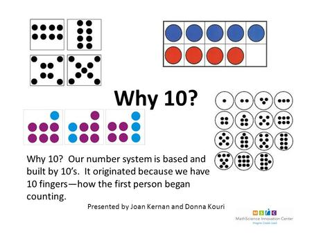 Why 10? Why 10? Our number system is based and built by 10's. It originated because we have 10 fingers—how the first person began counting. Presented by.