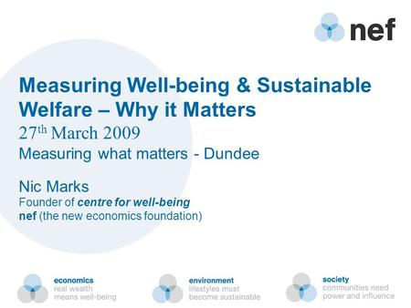 Measuring Well-being & Sustainable Welfare – Why it Matters 27 th March 2009 Measuring what matters - Dundee Nic Marks Founder of centre for well-being.