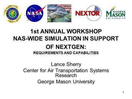 1 1st ANNUAL WORKSHOP NAS-WIDE SIMULATION IN SUPPORT OF NEXTGEN: REQUIREMENTS AND CAPABILITIES Lance Sherry Center for Air Transportation Systems Research.