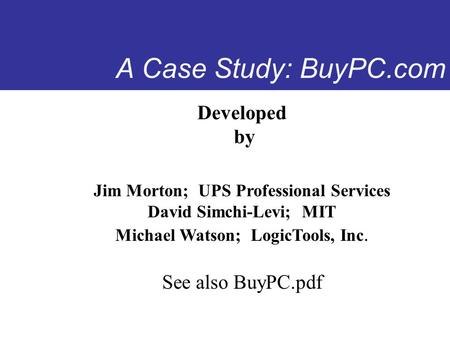 A Case Study: BuyPC.com Developed by Jim Morton; UPS Professional Services David Simchi-Levi; MIT Michael Watson; LogicTools, Inc. See also BuyPC.pdf.