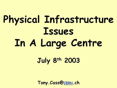 Physical Infrastructure Issues In A Large Centre July 8 th 2003 CERN.ch.