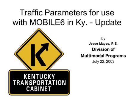 Traffic Parameters for use with MOBILE6 in Ky. - Update by Jesse Mayes, P.E. Division of Multimodal Programs July 22, 2003.