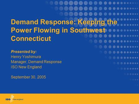 Demand Response: Keeping the Power Flowing in Southwest Connecticut Presented by: Henry Yoshimura Manager, Demand Response ISO New England September 30,