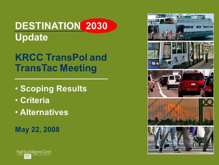 1 DESTINATION 2030 Update KRCC TransPol and TransTac Meeting Scoping Results Criteria Alternatives May 22, 2008.