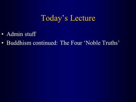 Today's Lecture Admin stuff Buddhism continued: The Four 'Noble Truths'