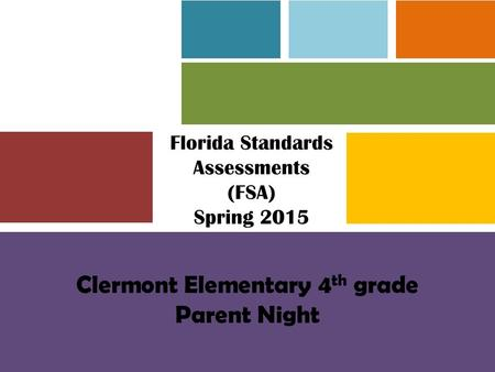 Florida Standards Assessments (FSA) Spring 2015 Clermont Elementary 4 th grade Parent Night.