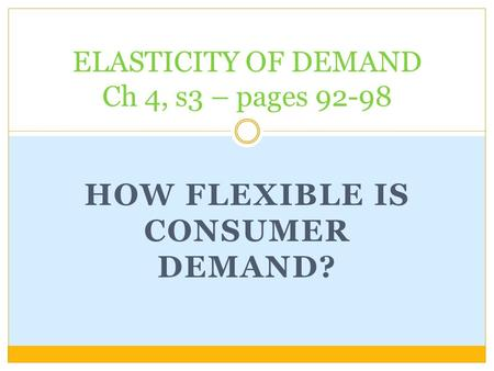 HOW FLEXIBLE IS CONSUMER DEMAND? ELASTICITY OF DEMAND Ch 4, s3 – pages 92-98.