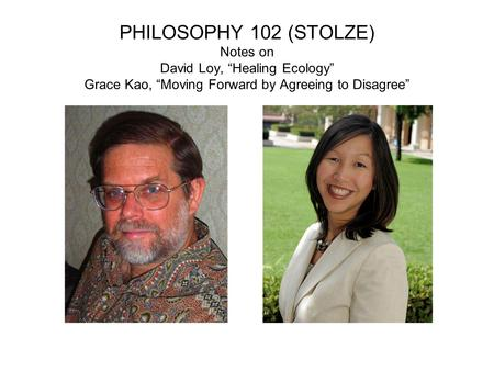 "PHILOSOPHY 102 (STOLZE) Notes on David Loy, ""Healing Ecology"" Grace Kao, ""Moving Forward by Agreeing to Disagree"""