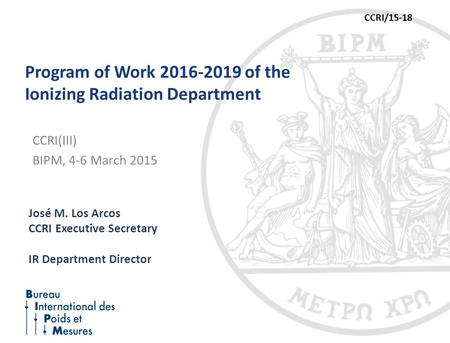 Program of Work 2016-2019 of the Ionizing Radiation Department José M. Los Arcos CCRI Executive Secretary IR Department Director CCRI(III) BIPM, 4-6 March.