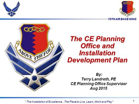 78TH AIR BASE WING The CE Planning Office and Installation Development Plan 1 By: Terry Landreth, PE CE Planning Office Supervisor Aug 2015  The Installation.