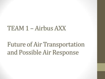 TEAM 1 – Airbus AXX Future of Air Transportation and Possible Air Response.