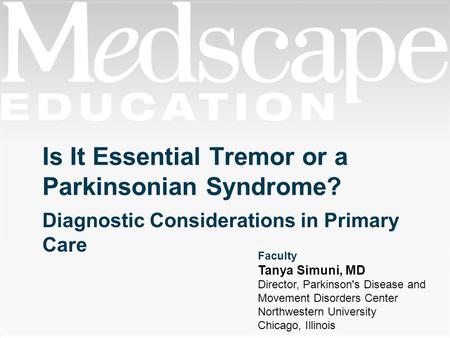 Is It Essential Tremor or a Parkinsonian Syndrome? Diagnostic Considerations in Primary Care Faculty Tanya Simuni, MD Director, Parkinson's Disease and.